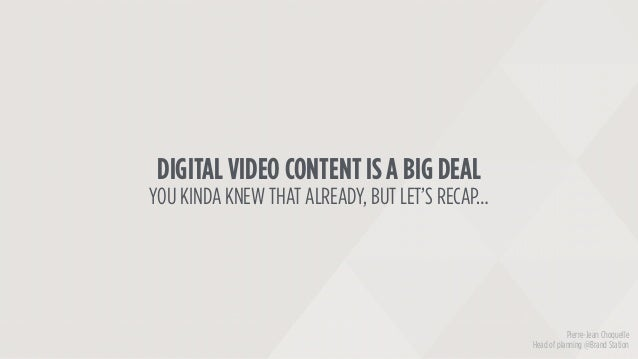 DIGITAL VIDEO CONTENT IS A BIG DEAL YOU KINDA KNEW THAT ALREADY, BUT LET'S RECAP… Pierre-Jean Choquelle Head of planning @...