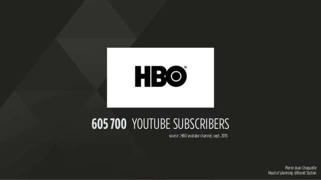 Pierre-Jean Choquelle Head of planning @Brand Station 605 700 YOUTUBE SUBSCRIBERS source : HBO youtube channel, sept. 2015