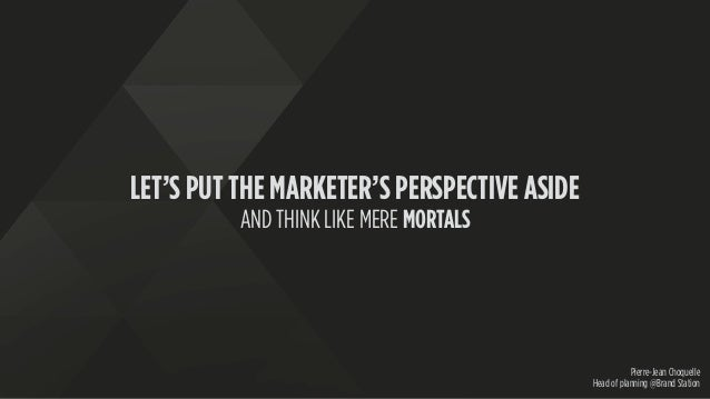 LET'S PUT THE MARKETER'S PERSPECTIVE ASIDE AND THINK LIKE MERE MORTALS Pierre-Jean Choquelle Head of planning @Brand Stati...