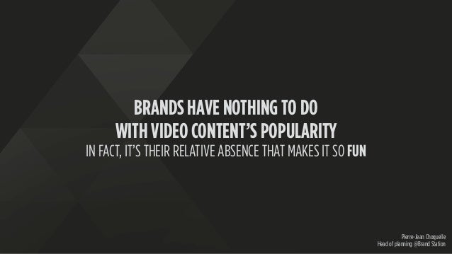 BRANDS HAVE NOTHING TO DO WITH VIDEO CONTENT'S POPULARITY IN FACT, IT'S THEIR RELATIVE ABSENCE THAT MAKES IT SO FUN Pierre...
