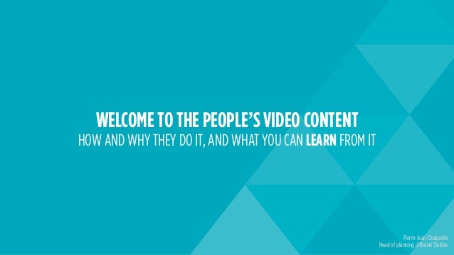 WELCOME TO THE PEOPLE'S VIDEO CONTENT HOW AND WHY THEY DO IT, AND WHAT YOU CAN LEARN FROM IT Pierre-Jean Choquelle Head of...