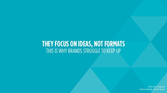 THEY FOCUS ON IDEAS, NOT FORMATS THIS IS WHY BRANDS STRUGGLE TO KEEP UP Pierre-Jean Choquelle Head of planning @Brand Stat...