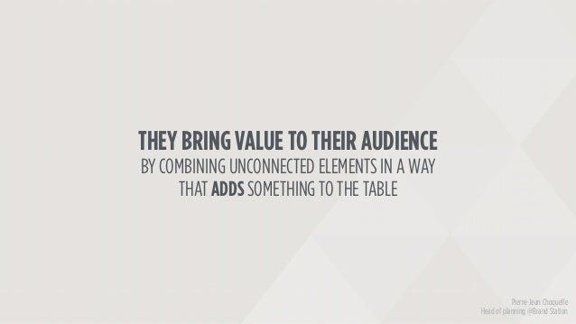 THEY BRING VALUE TO THEIR AUDIENCE BY COMBINING UNCONNECTED ELEMENTS IN A WAY THAT ADDS SOMETHING TO THE TABLE Pierre-Jean...