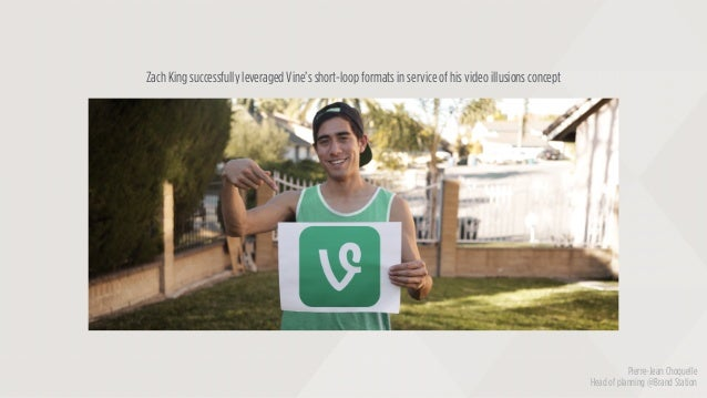Zach King successfully leveraged Vine's short-loop formats in service of his video illusions concept Pierre-Jean Choquelle...