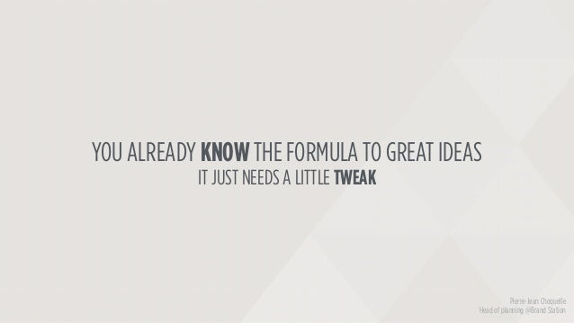 YOU ALREADY KNOW THE FORMULA TO GREAT IDEAS IT JUST NEEDS A LITTLE TWEAK Pierre-Jean Choquelle Head of planning @Brand Sta...