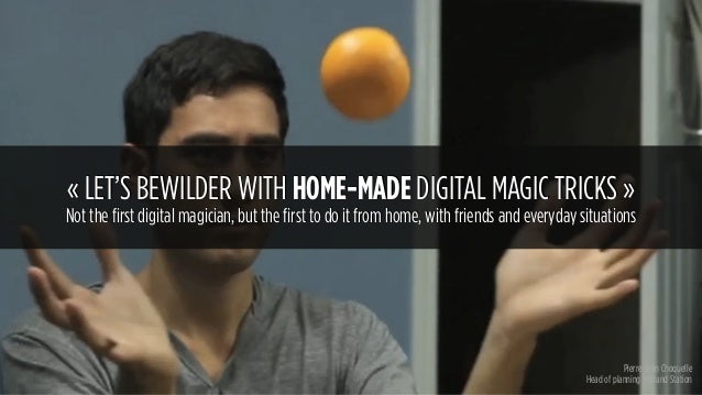 Pierre-Jean Choquelle Head of planning @Brand Station «LET'S BEWILDER WITH HOME-MADE DIGITAL MAGIC TRICKS» Not the first...