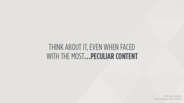 THINK ABOUT IT, EVEN WHEN FACED WITH THE MOST…PECULIAR CONTENT Pierre-Jean Choquelle Head of planning @Brand Station