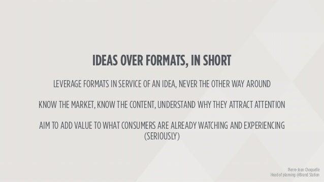 IDEAS OVER FORMATS, IN SHORT LEVERAGE FORMATS IN SERVICE OF AN IDEA, NEVER THE OTHER WAY AROUND KNOW THE MARKET, KNOW THE ...