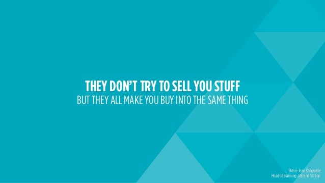 THEY DON'T TRY TO SELL YOU STUFF BUT THEY ALL MAKE YOU BUY INTO THE SAME THING Pierre-Jean Choquelle Head of planning @Bra...