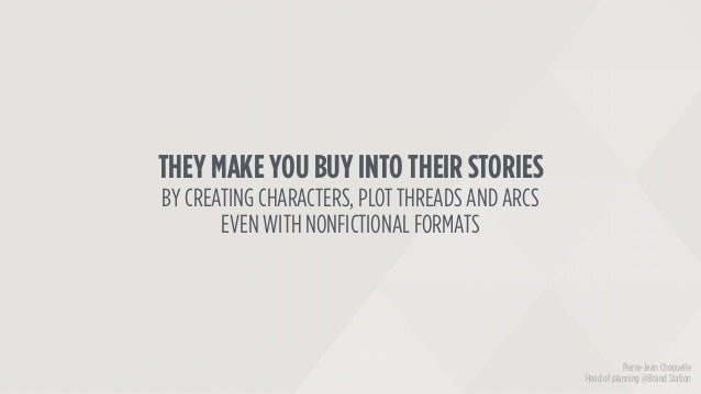 THEY MAKE YOU BUY INTO THEIR STORIES BY CREATING CHARACTERS, PLOT THREADS AND ARCS EVEN WITH NONFICTIONAL FORMATS Pierre-J...