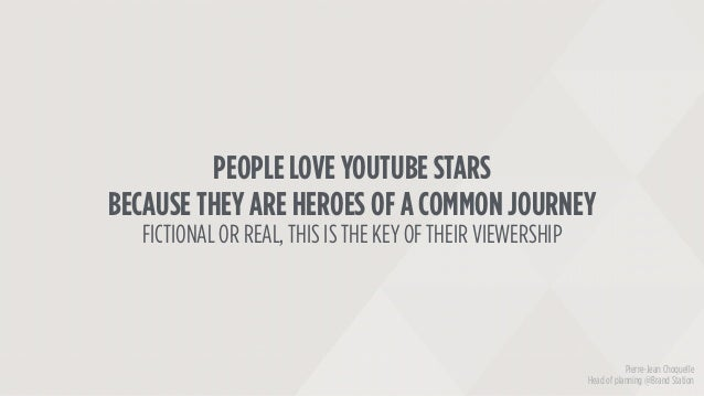 PEOPLE LOVE YOUTUBE STARS BECAUSE THEY ARE HEROES OF A COMMON JOURNEY FICTIONAL OR REAL, THIS IS THE KEY OF THEIR VIEWERSH...