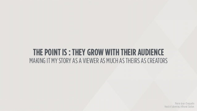 THE POINT IS : THEY GROW WITH THEIR AUDIENCE MAKING IT MY STORY AS A VIEWER AS MUCH AS THEIRS AS CREATORS Pierre-Jean Choq...