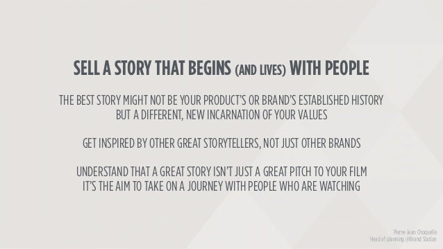 SELL A STORY THAT BEGINS (AND LIVES) WITH PEOPLE THE BEST STORY MIGHT NOT BE YOUR PRODUCT'S OR BRAND'S ESTABLISHED HISTORY...