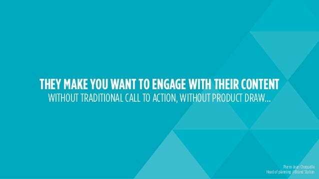 THEY MAKE YOU WANT TO ENGAGE WITH THEIR CONTENT WITHOUT TRADITIONAL CALL TO ACTION, WITHOUT PRODUCT DRAW… Pierre-Jean Choq...