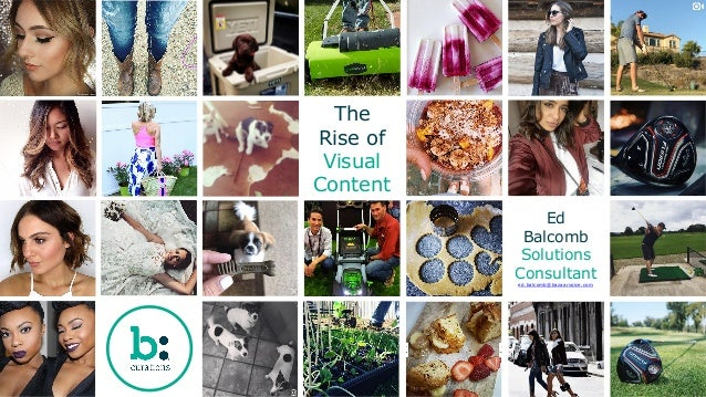 The Rise of Visual Content Ed Balcomb Solutions Consultant ed.balcomb@bazaarvoice.com