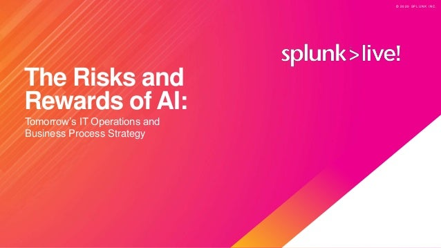 © 2 0 2 0 S P L U N K I N C . © 2 0 2 0 S P L U N K I N C . The Risks and Rewards of AI: Tomorrow's IT Operations and Busi...
