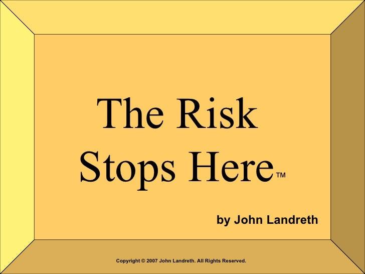 The Risk  Stops Here ™ by John Landreth Copyright © 2007 John Landreth. All Rights Reserved.