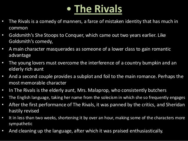 the rivals as a comedy of manners The themes of the restoration comedy of manners are love, marriage, adulterous relationships amours and legacy conflicts and the characters generally include would be wits, jealous husbands, conniving rivals and foppish dandies.