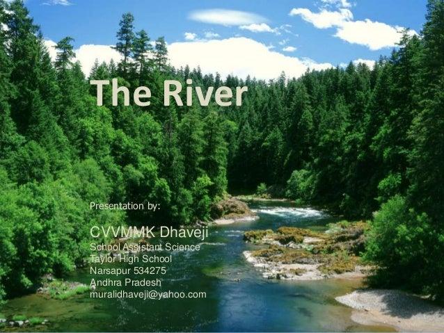 The River  Presentation by:  CVVMMK Dhaveji  School Assistant Science  Taylor High School  Narsapur 534275  Andhra Pradesh...