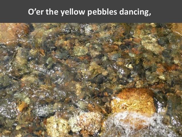 O'er the yellow pebbles dancing,