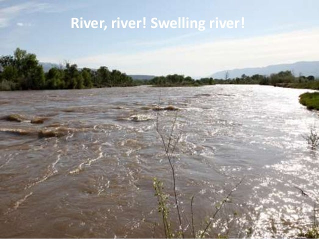 River, river! Swelling river!