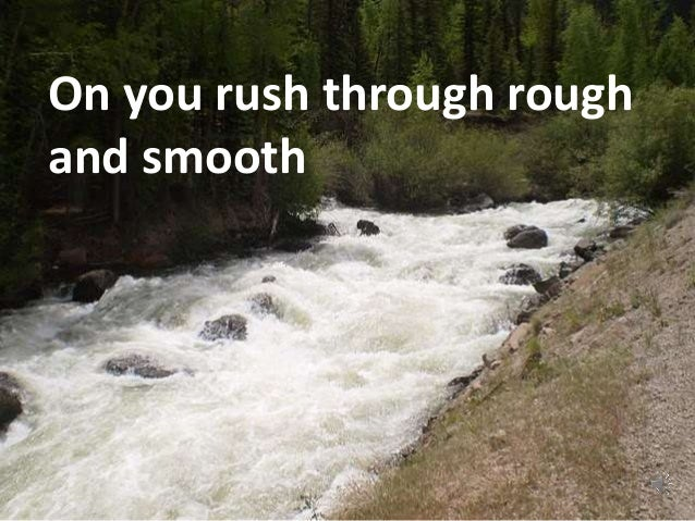 On you rush through rough  and smooth