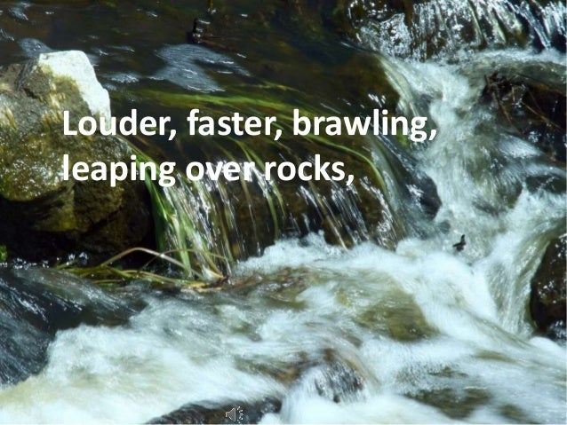 Louder, faster, brawling,  leaping over rocks,