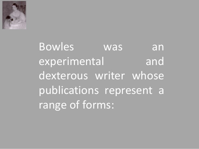 Bowles was an  experimental and  dexterous writer whose  publications represent a  range of forms: