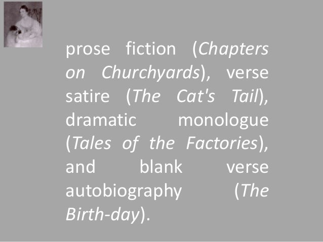 prose fiction (Chapters  on Churchyards), verse  satire (The Cat's Tail),  dramatic monologue  (Tales of the Factories),  ...