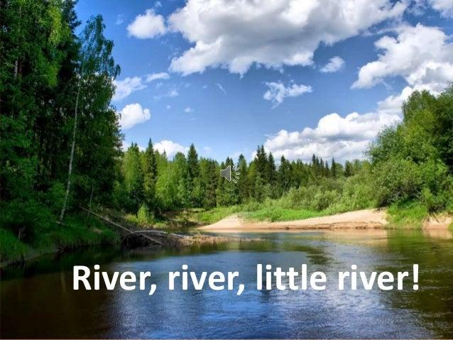 River, river, little river!