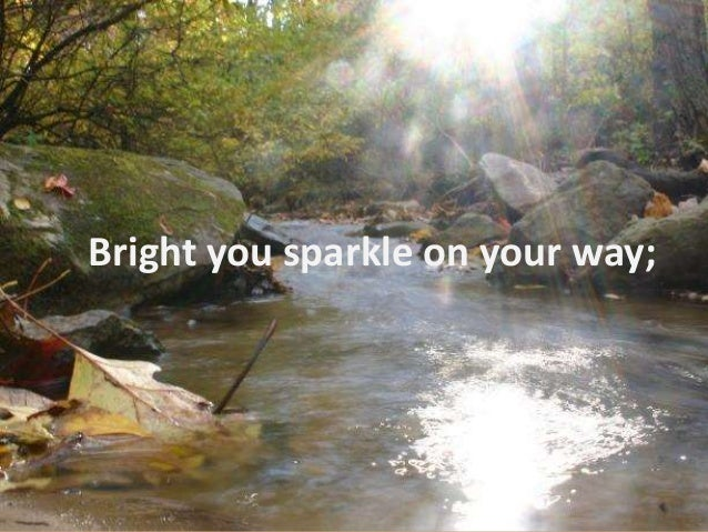Bright you sparkle on your way;