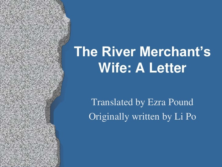 The River Merchant's   Wife: A Letter  Translated by Ezra Pound  Originally written by Li Po