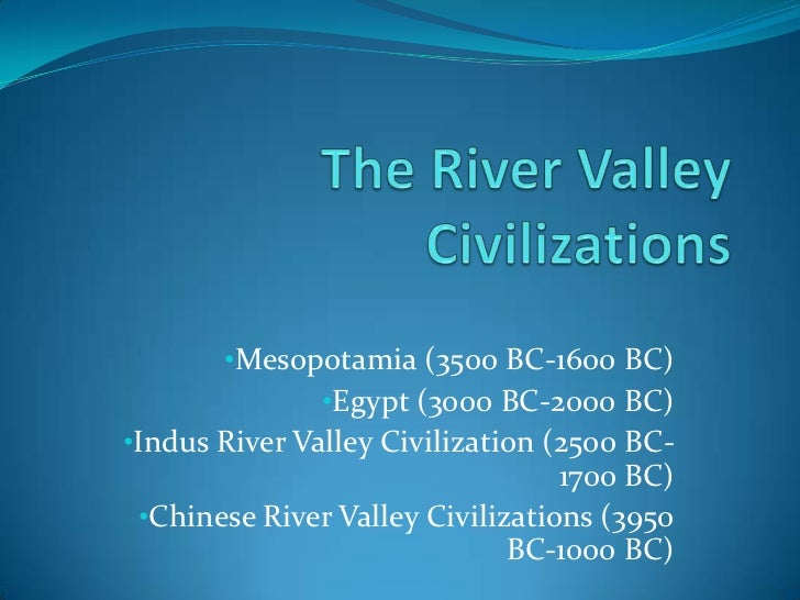 •Mesopotamia (3500 BC-1600 BC)               •Egypt (3000 BC-2000 BC)•Indus River Valley Civilization (2500 BC-           ...