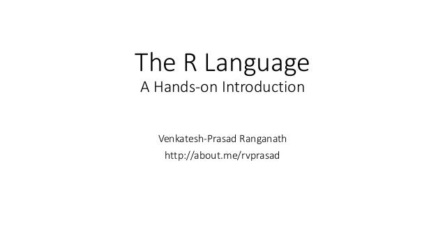 The R Language A Hands-on Introduction Venkatesh-Prasad Ranganath http://about.me/rvprasad