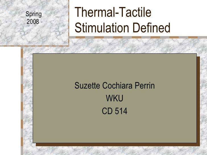 Thermal-Tactile Stimulation Defined Suzette Cochiara Perrin WKU CD 514 Spring 2008