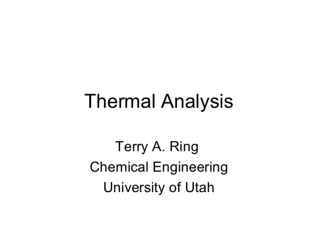 Thermal Analysis   Terry A. RingChemical Engineering University of Utah