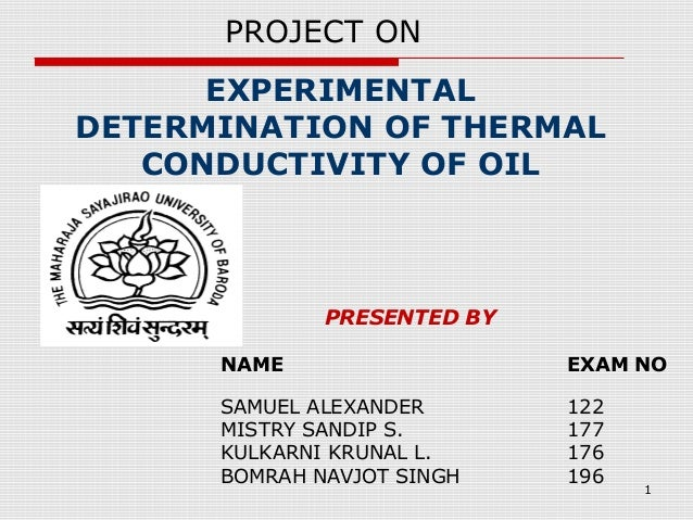 1 EXPERIMENTAL DETERMINATION OF THERMAL CONDUCTIVITY OF OIL PRESENTED BY NAME EXAM NO SAMUEL ALEXANDER 122 MISTRY SANDIP S...