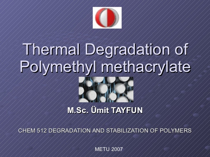 Thermal Degradation of Polymethyl methacrylate M.Sc. Ümit TAYFUN CHEM 512 DEGRADATION AND STABILIZATION OF POLYMERS METU 2...