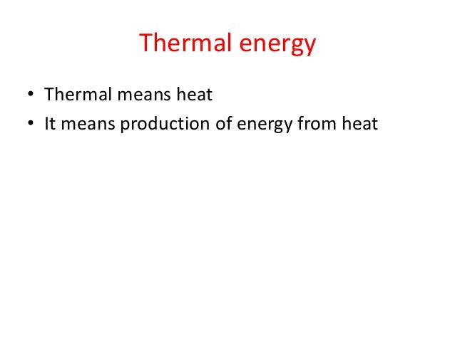 Thermal energy • Thermal means heat • It means production of energy from heat