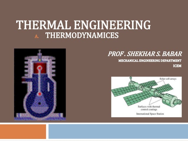 THERMAL ENGINEERING A. THERMODYNAMICES PROF . SHEKHAR S. BABAR MECHANICAL ENGINEERING DEPARTMENT ICEM
