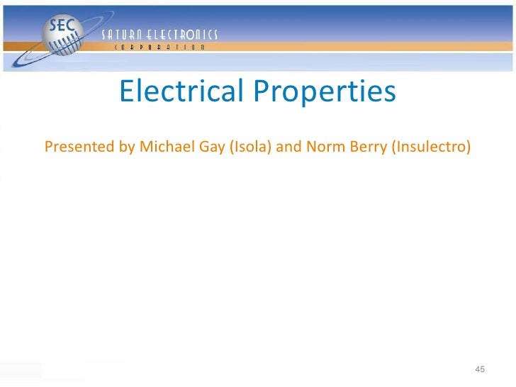 Electrical Properties Presented by Michael Gay (Isola) and Norm Berry (Insulectro)                                        ...