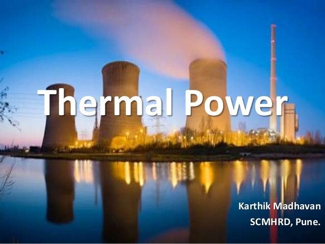 Thermal Power          Karthik Madhavan            SCMHRD, Pune.