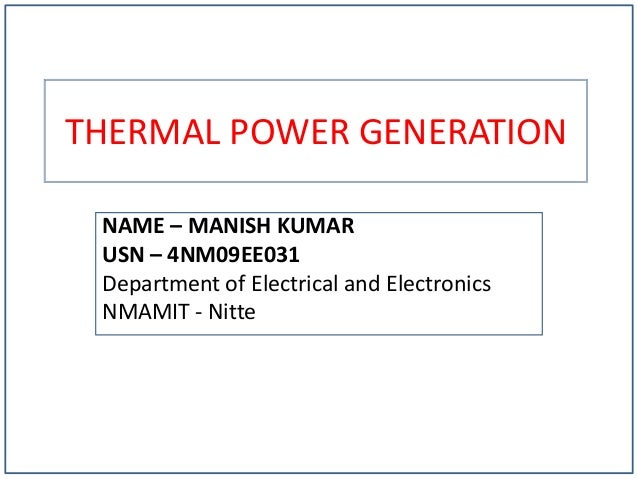 THERMAL POWER GENERATION NAME – MANISH KUMAR USN – 4NM09EE031 Department of Electrical and Electronics NMAMIT - Nitte