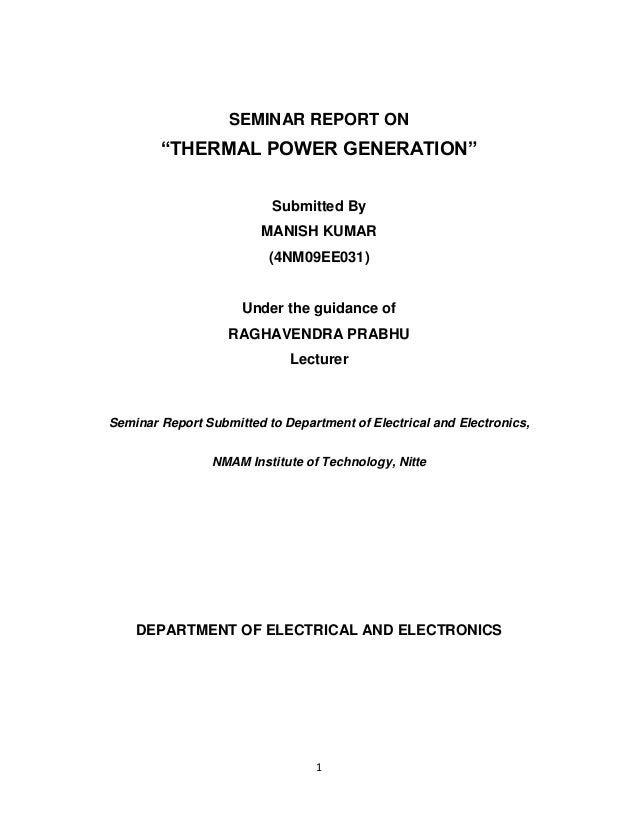 "1 SEMINAR REPORT ON ""THERMAL POWER GENERATION"" Submitted By MANISH KUMAR (4NM09EE031) Under the guidance of RAGHAVENDRA PR..."