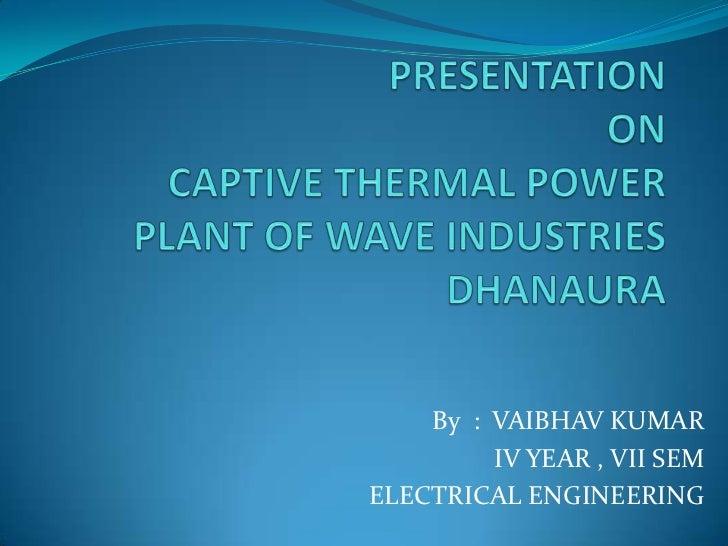 PRESENTATION ONCAPTIVE THERMAL POWERPLANT OF WAVE INDUSTRIES DHANAURA<br />By  :  VAIBHAV KUMAR<br />IV YEAR , VII SEM<br ...