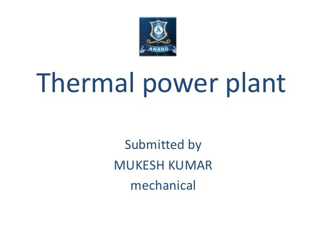 Thermal power plant Submitted by MUKESH KUMAR mechanical