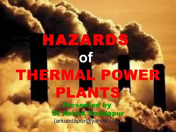 HAZARDS   of   THERMAL POWER PLANTS Presented by  Dr Ashok Kundapur (arkundapur@yahoo.com)