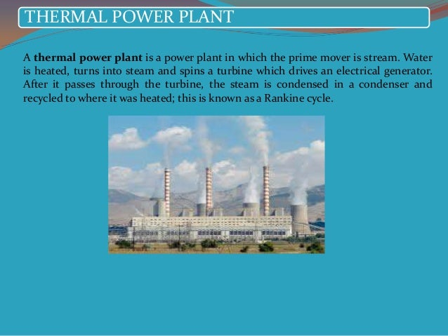 THERMAL POWER PLANTA thermal power plant is a power plant in which the prime mover is stream. Wateris heated, turns into s...