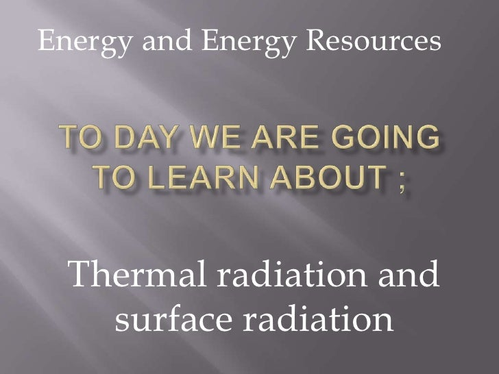 Energy and Energy Resources<br />To day we are going to learn about ;<br />Thermal radiation and surface radiation<br />