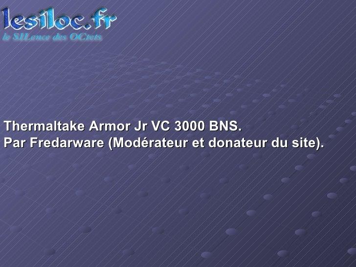 Thermaltake Armor Jr VC 3000 BNS.  Par Fredarware (Modérateur et donateur du site).